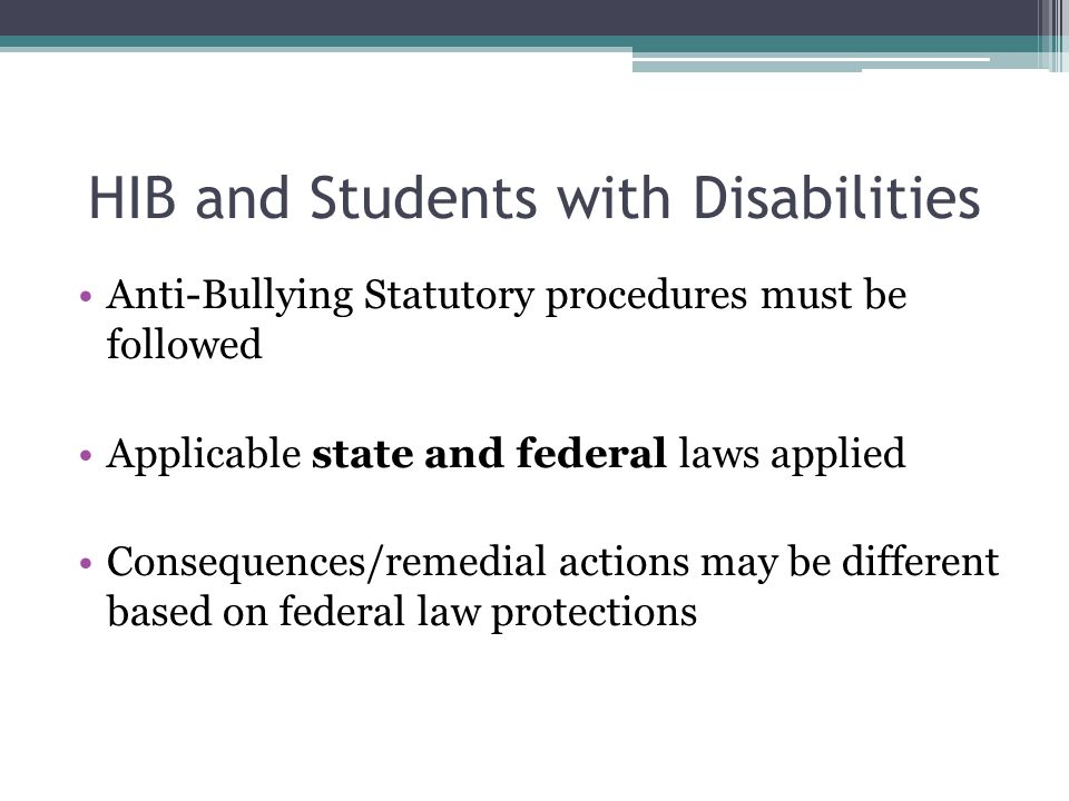 HIB and Students with Disabilities Anti-Bullying Statutory procedures must be followed Applicable state and federal laws applied Consequences/remedial actions may be different based on federal law protections