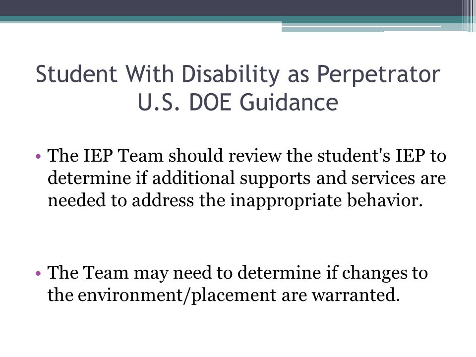 Student With Disability as Perpetrator U.S. DOE Guidance The IEP Team should review the student's IEP to determine if additional supports and services