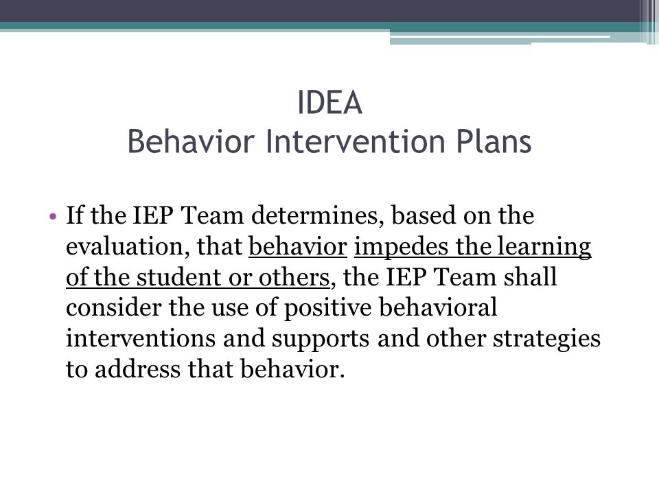 IDEA Behavior Intervention Plans If the IEP Team determines, based on the evaluation, that behavior impedes the learning of the student or others, the IEP Team shall consider the use of positive behavioral interventions and supports and other strategies to address that behavior.
