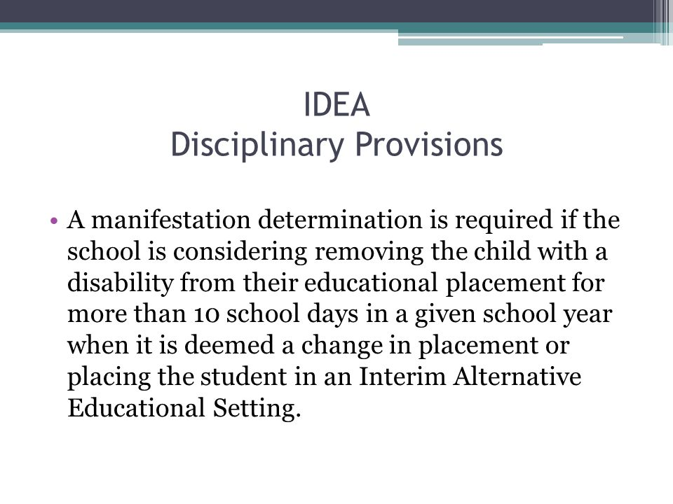 IDEA Disciplinary Provisions A manifestation determination is required if the school is considering removing the child with a disability from their educational placement for more than 10 school days in a given school year when it is deemed a change in placement or placing the student in an Interim Alternative Educational Setting.