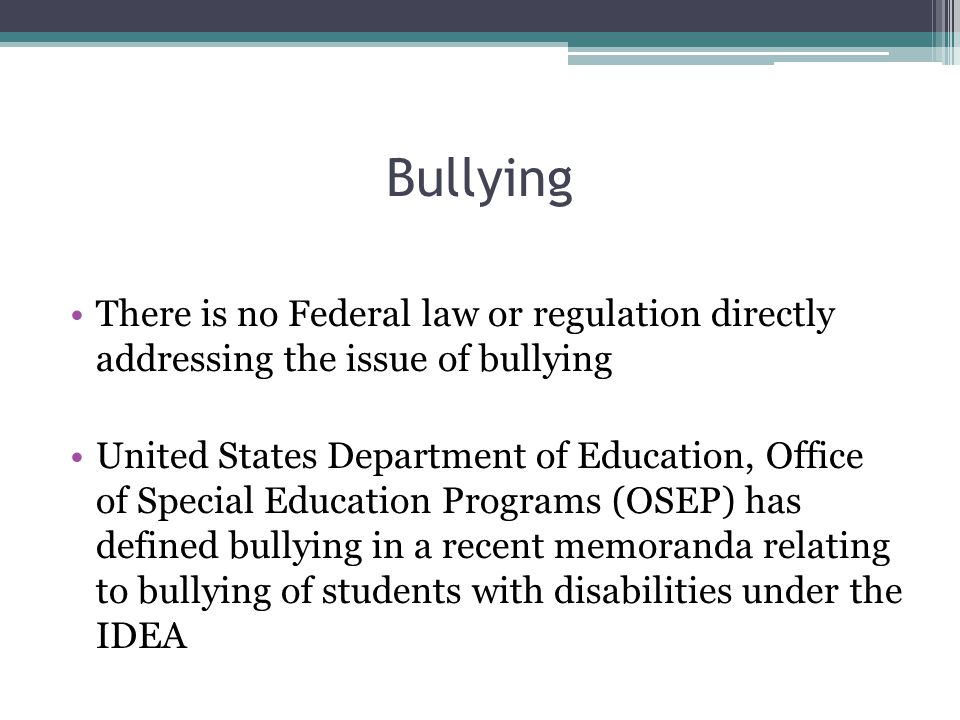 Bullying There is no Federal law or regulation directly addressing the issue of bullying United States Department of Education, Office of Special Education Programs (OSEP) has defined bullying in a recent memoranda relating to bullying of students with disabilities under the IDEA