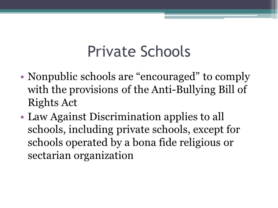 "Private Schools Nonpublic schools are ""encouraged"" to comply with the provisions of the Anti-Bullying Bill of Rights Act Law Against Discrimination ap"