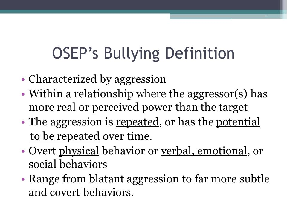 OSEP's Bullying Definition Characterized by aggression Within a relationship where the aggressor(s) has more real or perceived power than the target The aggression is repeated, or has the potential to be repeated over time.