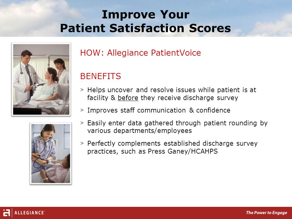 Improve Your Patient Satisfaction Scores HOW: Allegiance PatientVoice BENEFITS Helps uncover and resolve issues while patient is at facility & before they receive discharge survey Improves staff communication & confidence Easily enter data gathered through patient rounding by various departments/employees Perfectly complements established discharge survey practices, such as Press Ganey/HCAHPS