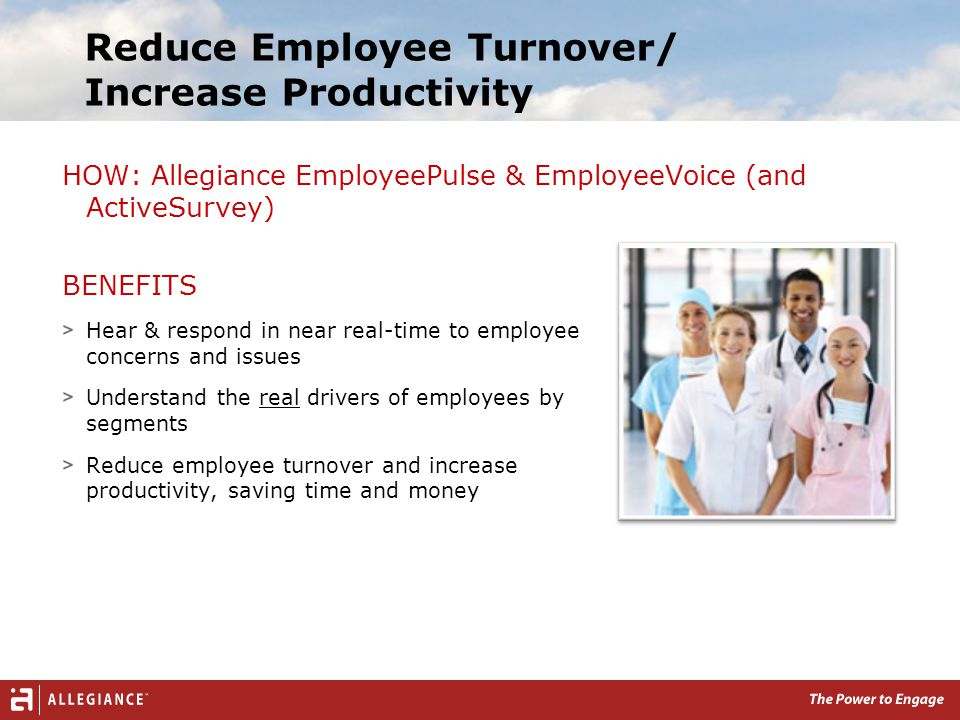 Reduce Employee Turnover/ Increase Productivity BENEFITS Hear & respond in near real-time to employee concerns and issues Understand the real drivers of employees by segments Reduce employee turnover and increase productivity, saving time and money HOW: Allegiance EmployeePulse & EmployeeVoice (and ActiveSurvey)