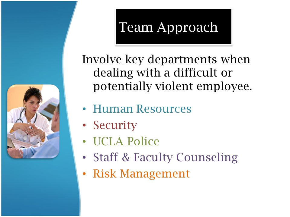 Team Approach Involve key departments when dealing with a difficult or potentially violent employee. Human Resources Security UCLA Police Staff & Facu