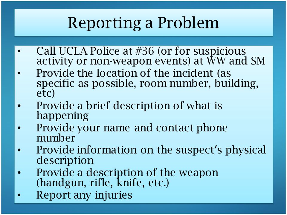 Reporting a Problem Call UCLA Police at #36 (or for suspicious activity or non-weapon events) at WW and SM Provide the location of the incident (as sp