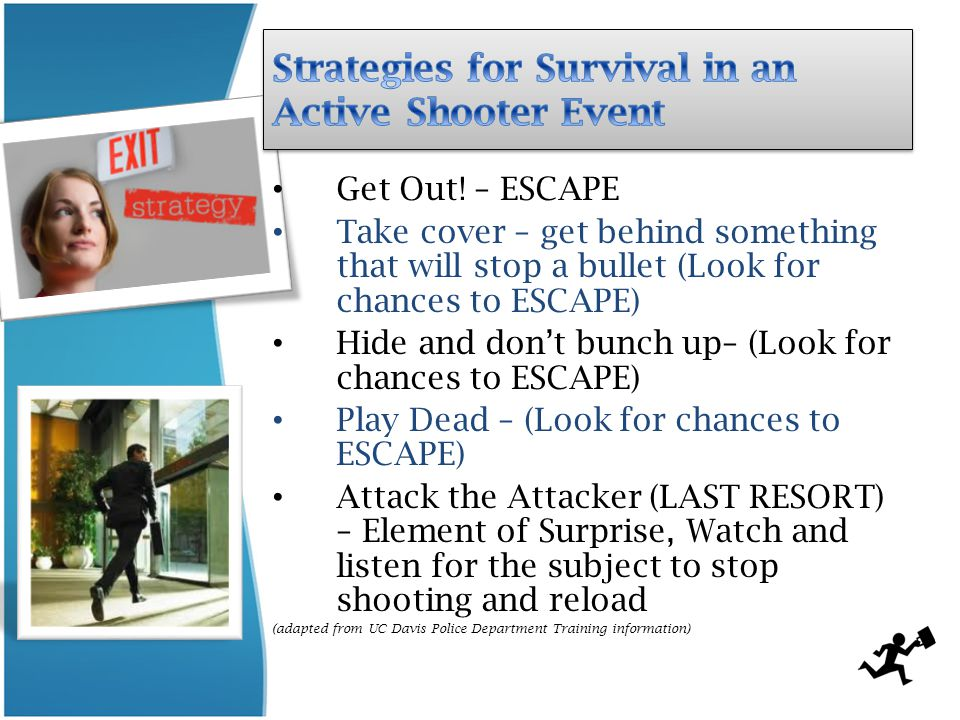 Get Out! – ESCAPE Take cover – get behind something that will stop a bullet (Look for chances to ESCAPE) Hide and don't bunch up– (Look for chances to