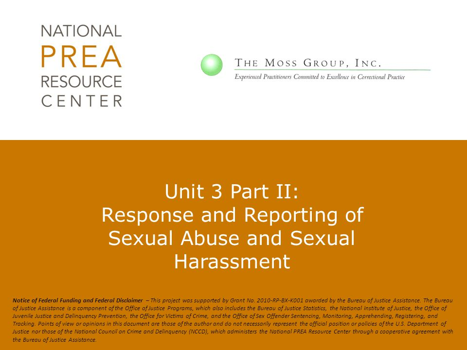 Staff and Agency Reporting Duties, 115.61(b) Apart from reporting to the designated person (supervisor or official), staff should not reveal any information related to a sexual abuse report to anyone other than to the extent necessary, as specified in agency policy, to make treatment, investigation and other security and management decisions 13 The Moss Group, Inc.