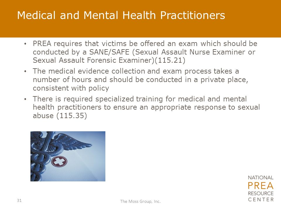 Medical and Mental Health Practitioners PREA requires that victims be offered an exam which should be conducted by a SANE/SAFE (Sexual Assault Nurse E