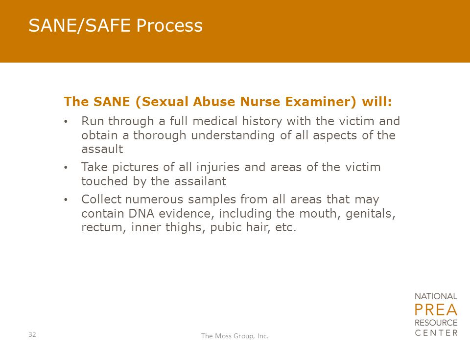 SANE/SAFE Process The SANE (Sexual Abuse Nurse Examiner) will: Run through a full medical history with the victim and obtain a thorough understanding