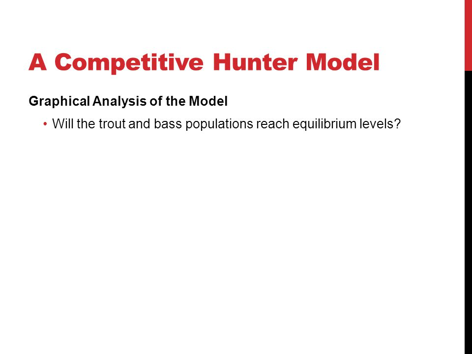 A Competitive Hunter Model Graphical Analysis of the Model Will the trout and bass populations reach equilibrium levels?