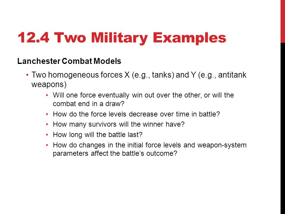 12.4 Two Military Examples Lanchester Combat Models Two homogeneous forces X (e.g., tanks) and Y (e.g., antitank weapons) Will one force eventually wi