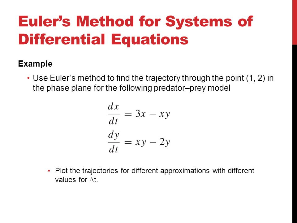 Euler's Method for Systems of Differential Equations Example Use Euler's method to find the trajectory through the point (1, 2) in the phase plane for