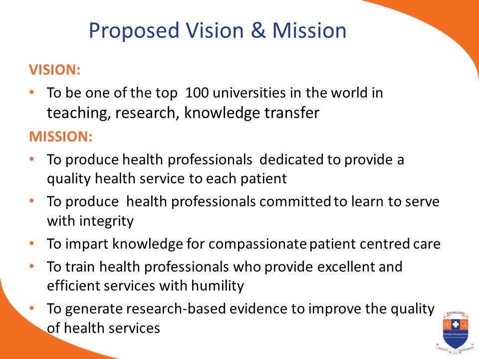 Proposed Vision & Mission VISION: To be one of the top 100 universities in the world in teaching, research, knowledge transfer MISSION: To produce hea
