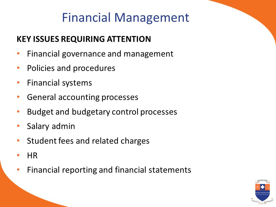 Financial Management KEY ISSUES REQUIRING ATTENTION Financial governance and management Policies and procedures Financial systems General accounting p