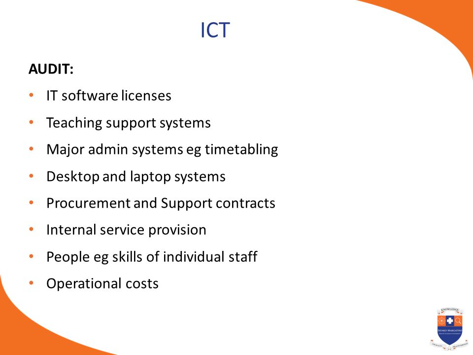 ICT AUDIT: IT software licenses Teaching support systems Major admin systems eg timetabling Desktop and laptop systems Procurement and Support contrac