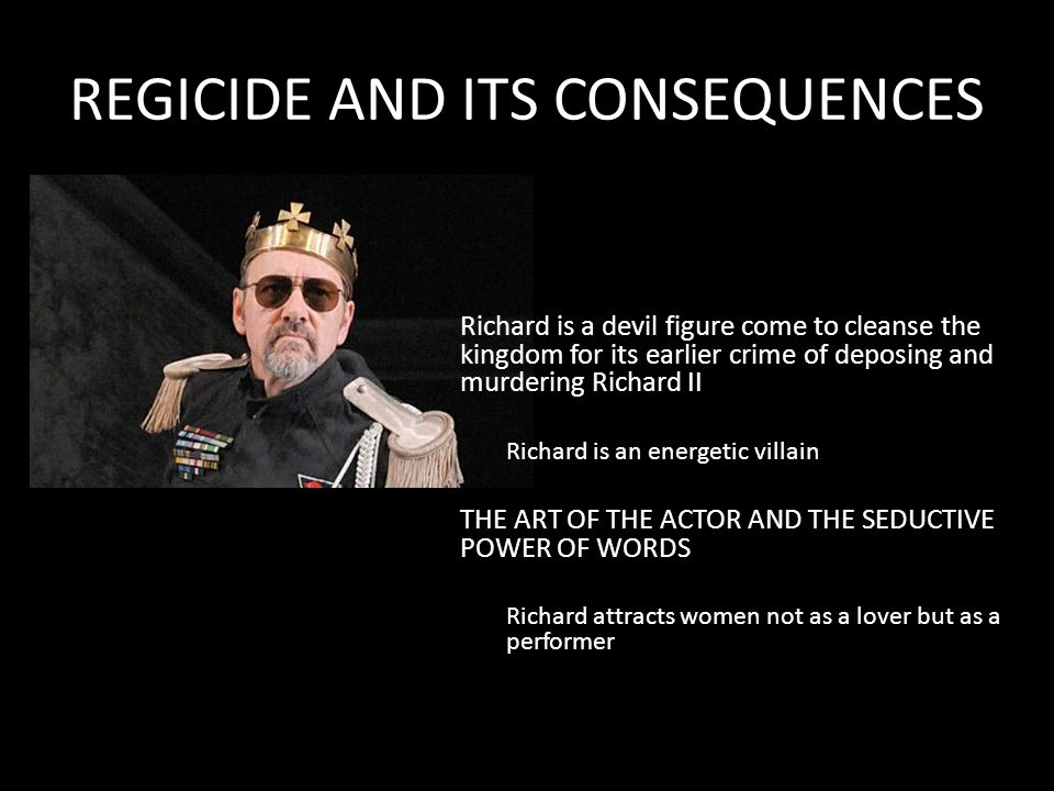 REGICIDE AND ITS CONSEQUENCES Richard is a devil figure come to cleanse the kingdom for its earlier crime of deposing and murdering Richard II Richard