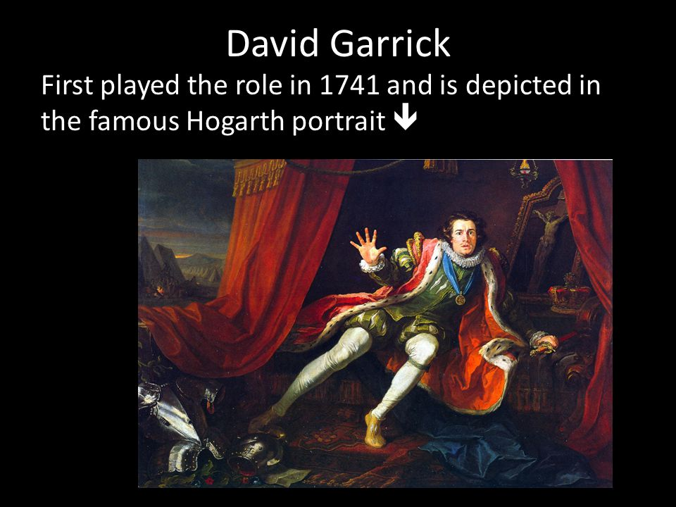David Garrick First played the role in 1741 and is depicted in the famous Hogarth portrait 