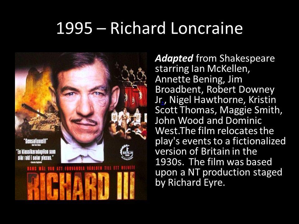 1995 – Richard Loncraine Adapted from Shakespeare starring Ian McKellen, Annette Bening, Jim Broadbent, Robert Downey Jr., Nigel Hawthorne, Kristin Sc