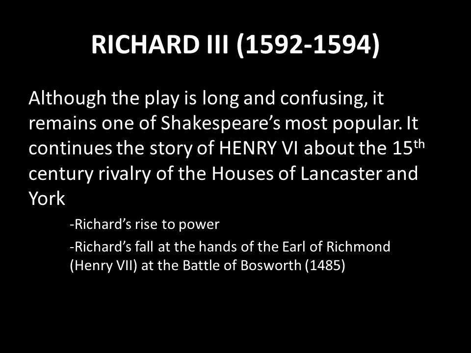 RICHARD III (1592-1594) Although the play is long and confusing, it remains one of Shakespeare's most popular. It continues the story of HENRY VI abou