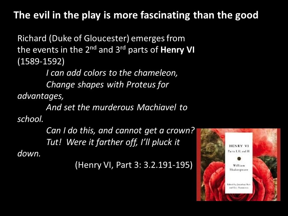 The evil in the play is more fascinating than the good Richard (Duke of Gloucester) emerges from the events in the 2 nd and 3 rd parts of Henry VI (15