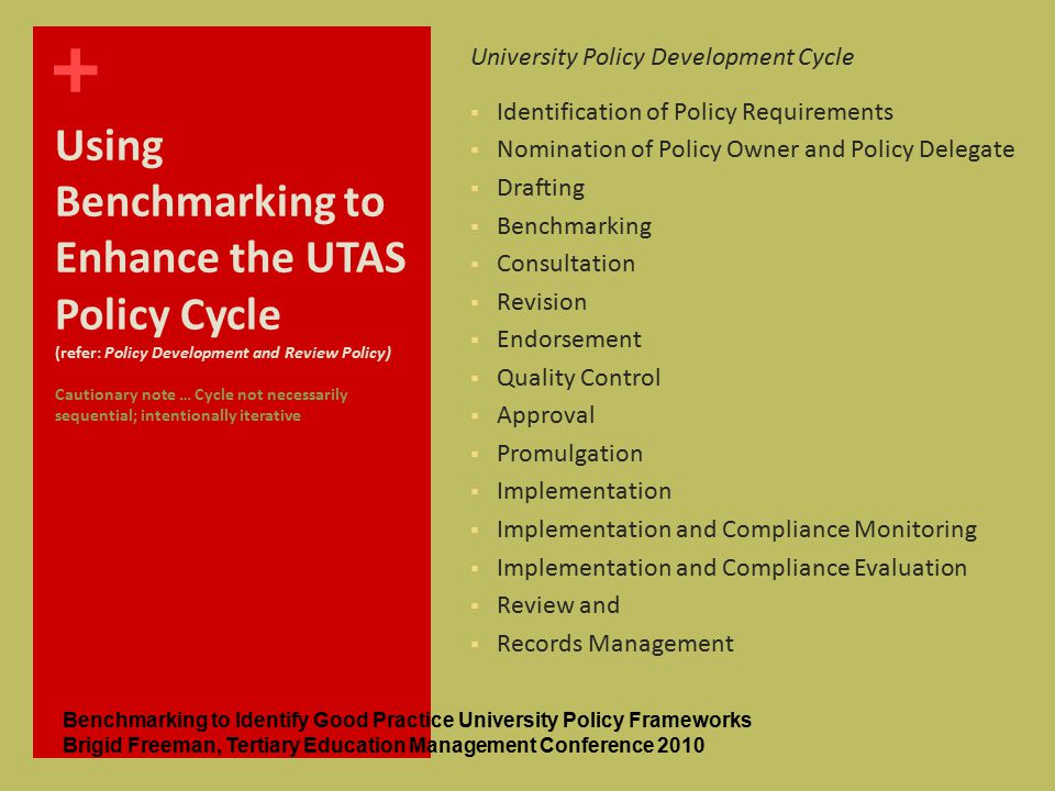 + Using Benchmarking to Enhance the UTAS Policy Cycle (refer: Policy Development and Review Policy) Cautionary note … Cycle not necessarily sequential; intentionally iterative University Policy Development Cycle  Identification of Policy Requirements  Nomination of Policy Owner and Policy Delegate  Drafting  Benchmarking  Consultation  Revision  Endorsement  Quality Control  Approval  Promulgation  Implementation  Implementation and Compliance Monitoring  Implementation and Compliance Evaluation  Review and  Records Management Benchmarking to Identify Good Practice University Policy Frameworks Brigid Freeman, Tertiary Education Management Conference 2010
