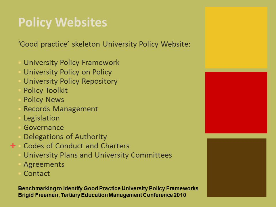 + Policy Websites 'Good practice' skeleton University Policy Website:  University Policy Framework  University Policy on Policy  University Policy Repository  Policy Toolkit  Policy News  Records Management  Legislation  Governance  Delegations of Authority  Codes of Conduct and Charters  University Plans and University Committees  Agreements  Contact Benchmarking to Identify Good Practice University Policy Frameworks Brigid Freeman, Tertiary Education Management Conference 2010