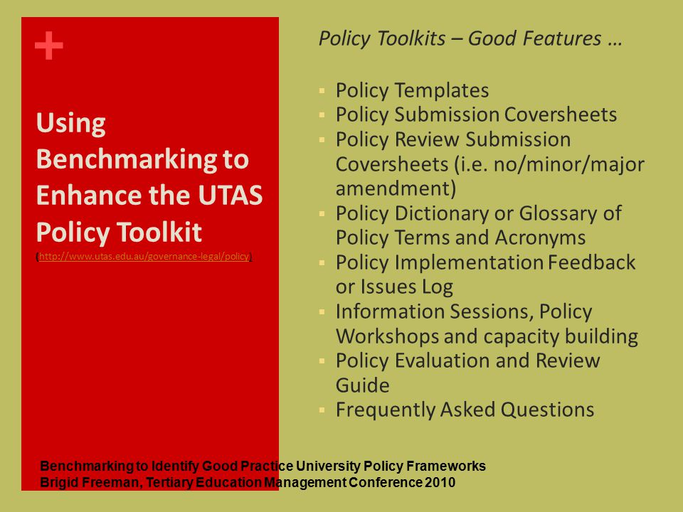 + Using Benchmarking to Enhance the UTAS Policy Toolkit (http://www.utas.edu.au/governance-legal/policy)http://www.utas.edu.au/governance-legal/policy Policy Toolkits – Good Features …  Policy Templates  Policy Submission Coversheets  Policy Review Submission Coversheets (i.e.