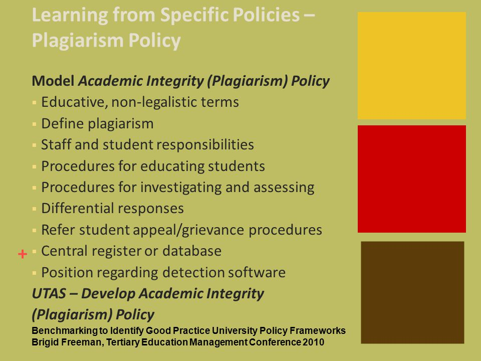 + Learning from Specific Policies – Plagiarism Policy Model Academic Integrity (Plagiarism) Policy  Educative, non-legalistic terms  Define plagiarism  Staff and student responsibilities  Procedures for educating students  Procedures for investigating and assessing  Differential responses  Refer student appeal/grievance procedures  Central register or database  Position regarding detection software UTAS – Develop Academic Integrity (Plagiarism) Policy Benchmarking to Identify Good Practice University Policy Frameworks Brigid Freeman, Tertiary Education Management Conference 2010