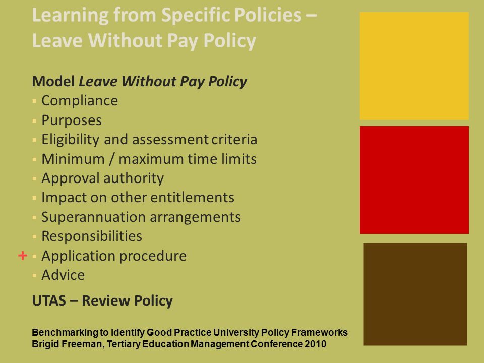 + Learning from Specific Policies – Leave Without Pay Policy Model Leave Without Pay Policy  Compliance  Purposes  Eligibility and assessment criteria  Minimum / maximum time limits  Approval authority  Impact on other entitlements  Superannuation arrangements  Responsibilities  Application procedure  Advice UTAS – Review Policy Benchmarking to Identify Good Practice University Policy Frameworks Brigid Freeman, Tertiary Education Management Conference 2010