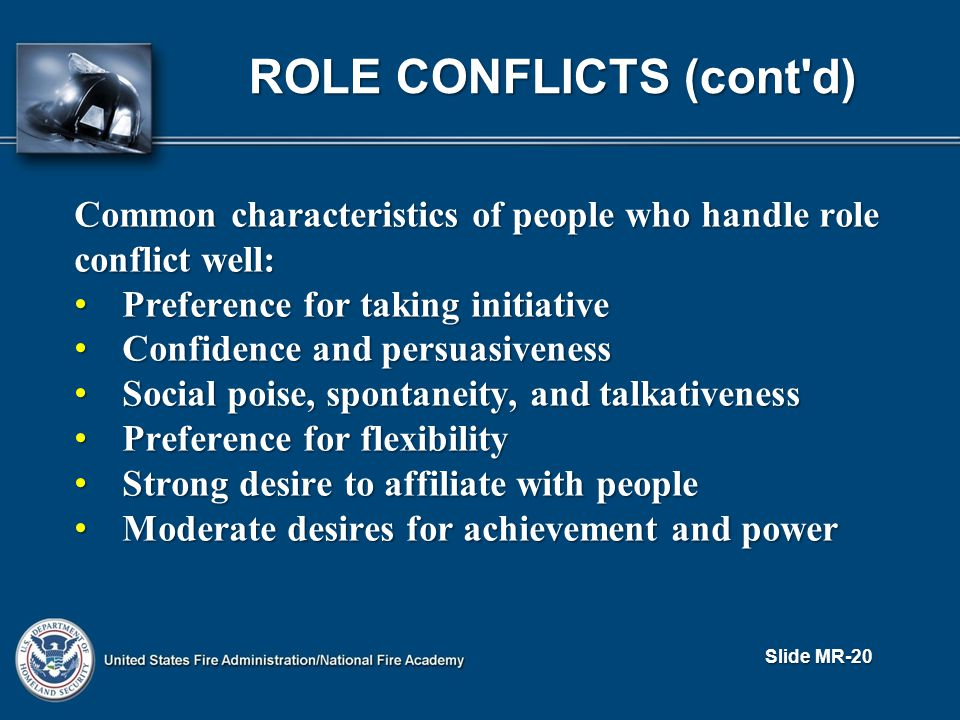 ROLE CONFLICTS (cont d) Common characteristics of people who handle role conflict well: Preference for taking initiative Preference for taking initiative Confidence and persuasiveness Confidence and persuasiveness Social poise, spontaneity, and talkativeness Social poise, spontaneity, and talkativeness Preference for flexibility Preference for flexibility Strong desire to affiliate with people Strong desire to affiliate with people Moderate desires for achievement and power Moderate desires for achievement and power Slide MR-20