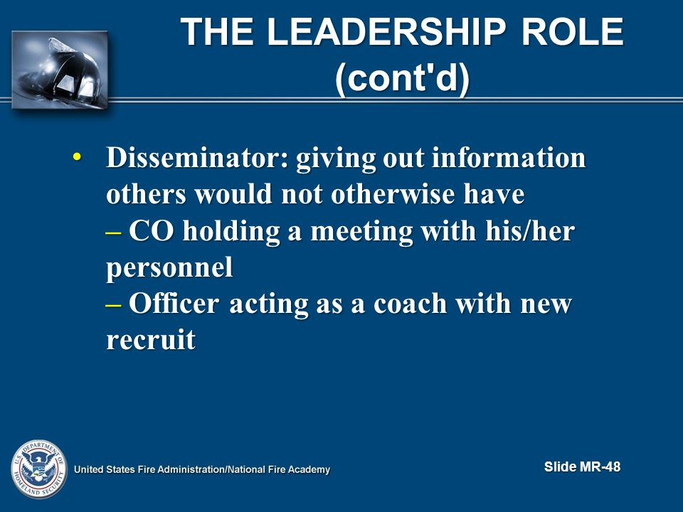 THE LEADERSHIP ROLE (cont d) Disseminator: giving out information others would not otherwise have Disseminator: giving out information others would not otherwise have – CO holding a meeting with his/her personnel – Officer acting as a coach with new recruit Slide MR-48