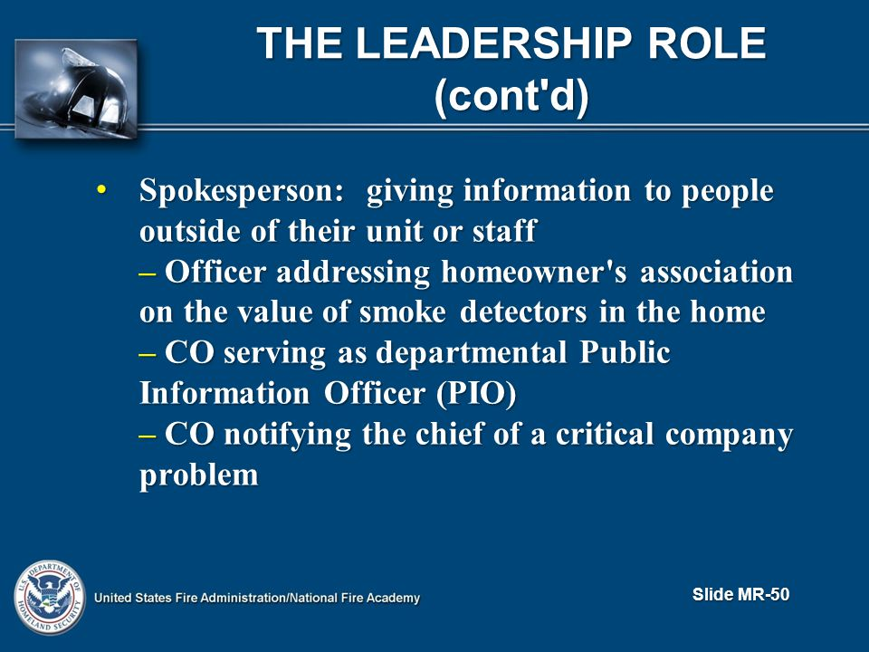 THE LEADERSHIP ROLE (cont d) Spokesperson: giving information to people outside of their unit or staff Spokesperson: giving information to people outside of their unit or staff – Officer addressing homeowner s association on the value of smoke detectors in the home – CO serving as departmental Public Information Officer (PIO) – CO notifying the chief of a critical company problem Slide MR-50