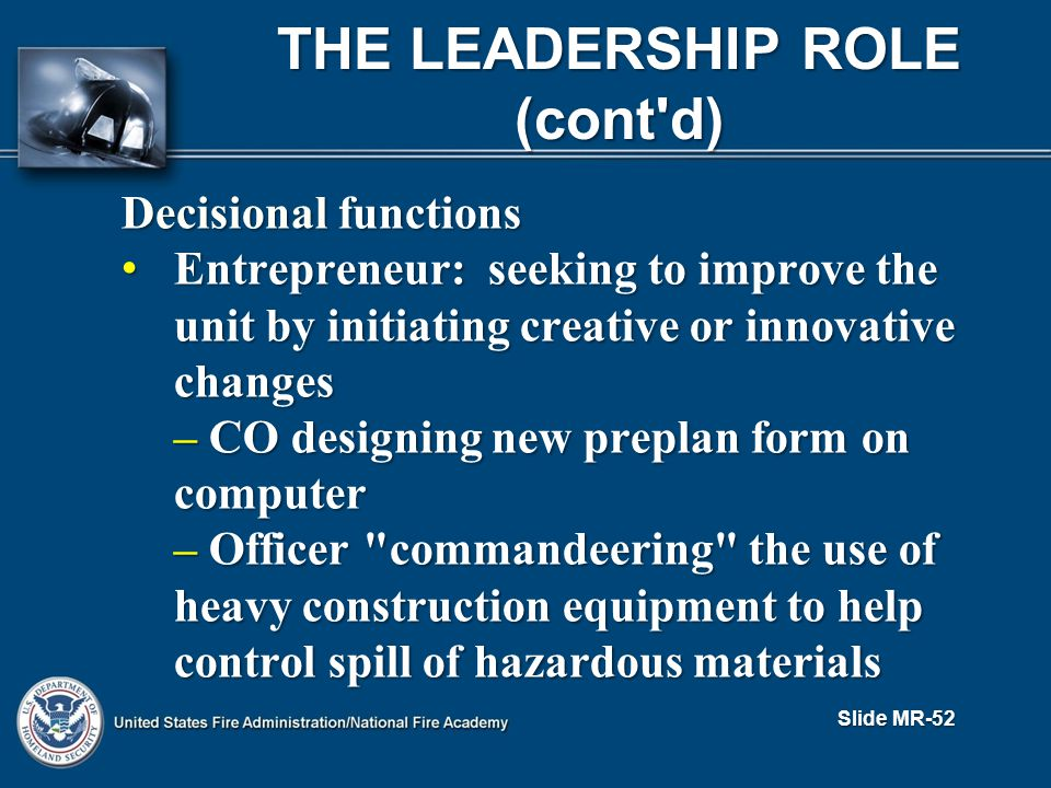 THE LEADERSHIP ROLE (cont d) Decisional functions Entrepreneur: seeking to improve the unit by initiating creative or innovative changes Entrepreneur: seeking to improve the unit by initiating creative or innovative changes – CO designing new preplan form on computer – Officer commandeering the use of heavy construction equipment to help control spill of hazardous materials Slide MR-52