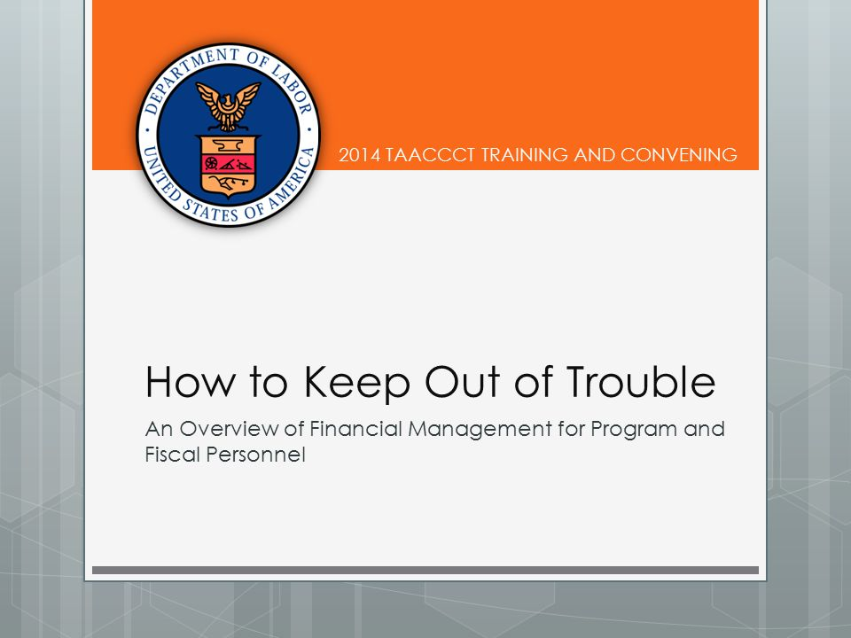 2014 TAACCCT TRAINING AND CONVENING How to Keep Out of Trouble An Overview of Financial Management for Program and Fiscal Personnel