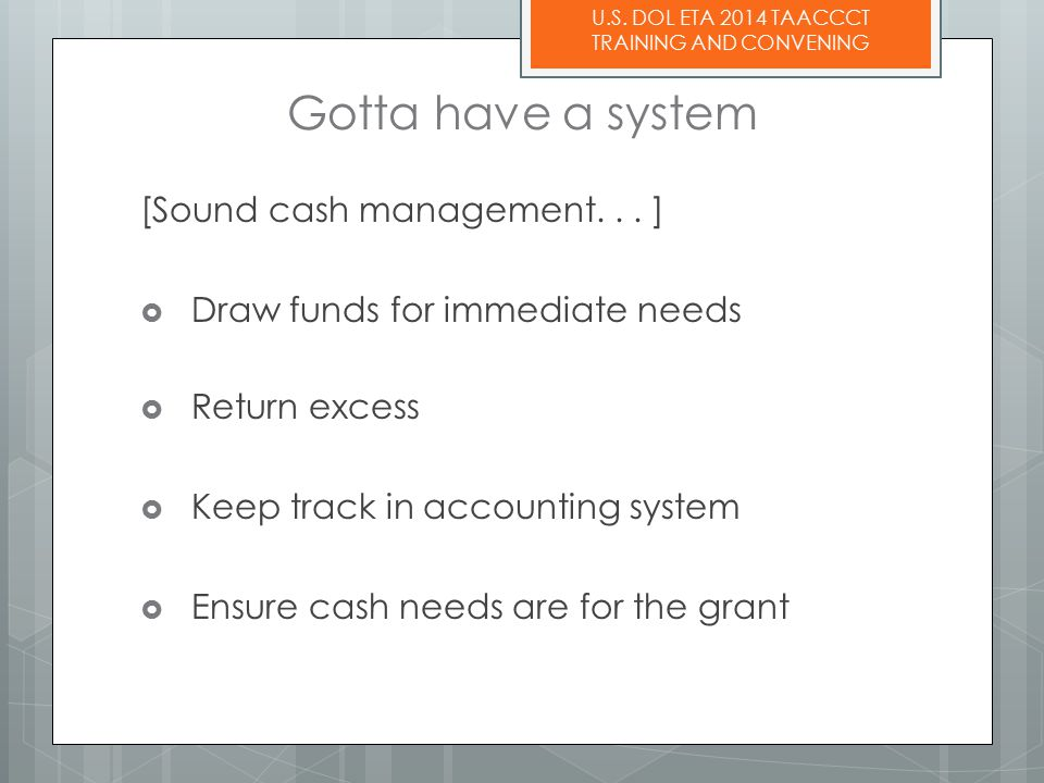 U.S. DOL ETA 2014 TAACCCT TRAINING AND CONVENING Gotta have a system [Sound cash management...
