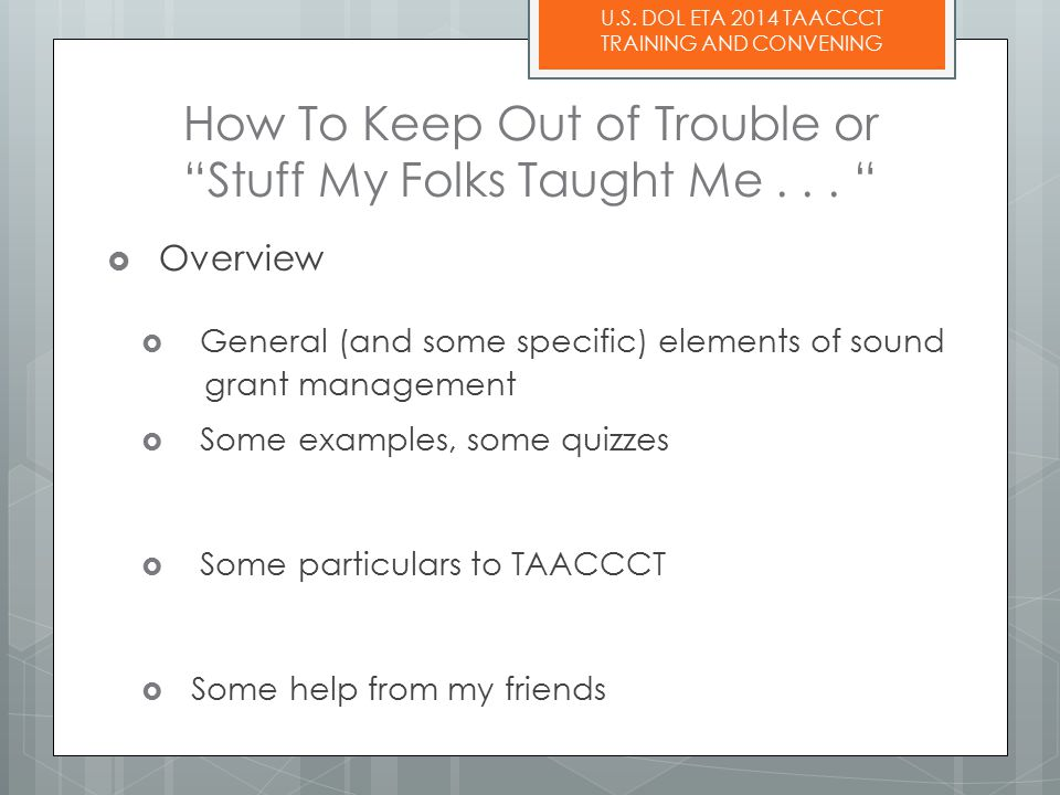 """U.S. DOL ETA 2014 TAACCCT TRAINING AND CONVENING How To Keep Out of Trouble or """"Stuff My Folks Taught Me... """"  Overview  General (and some specific)"""