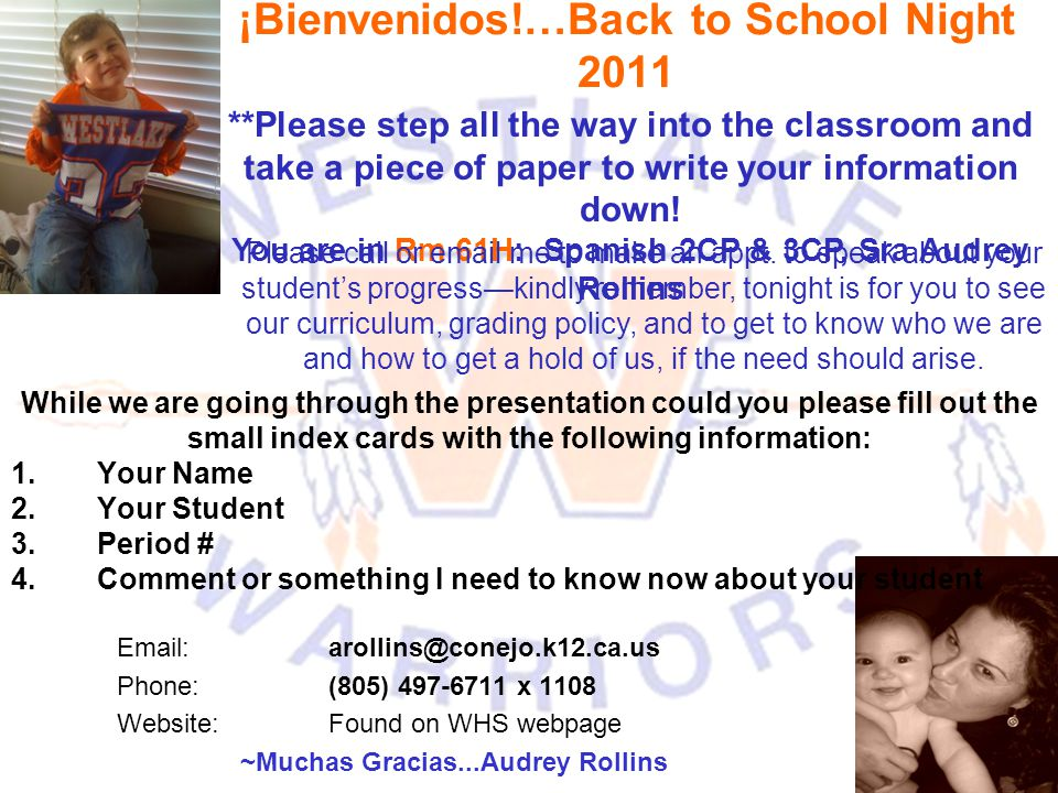 ¡Bienvenidos!…Back to School Night 2011 Email: arollins@conejo.k12.ca.us Phone: (805) 497-6711 x 1108 Website:Found on WHS webpage ~Muchas Gracias...Audrey Rollins **Please step all the way into the classroom and take a piece of paper to write your information down.