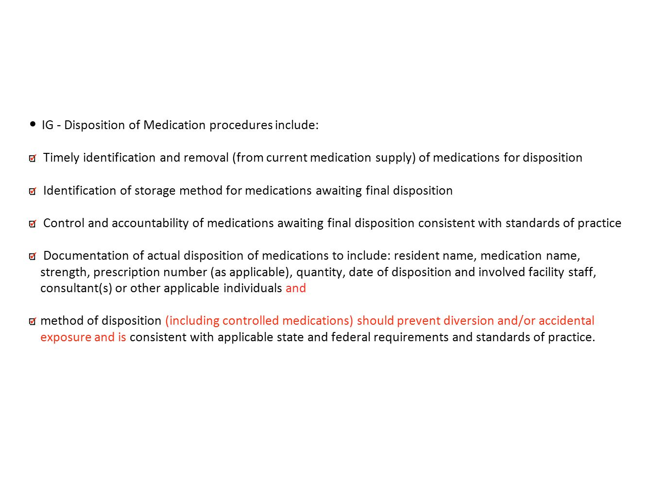 IG - Disposition of Medication procedures include: Timely identification and removal (from current medication supply) of medications for disposition Identification of storage method for medications awaiting final disposition Control and accountability of medications awaiting final disposition consistent with standards of practice Documentation of actual disposition of medications to include: resident name, medication name, strength, prescription number (as applicable), quantity, date of disposition and involved facility staff, consultant(s) or other applicable individuals and method of disposition (including controlled medications) should prevent diversion and/or accidental exposure and is consistent with applicable state and federal requirements and standards of practice.