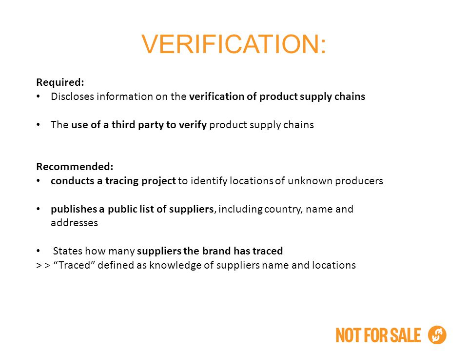 VERIFICATION: Required: Discloses information on the verification of product supply chains The use of a third party to verify product supply chains Recommended: conducts a tracing project to identify locations of unknown producers publishes a public list of suppliers, including country, name and addresses States how many suppliers the brand has traced > > Traced defined as knowledge of suppliers name and locations