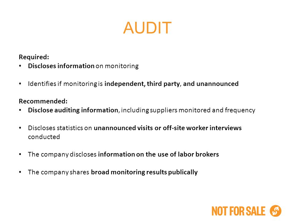 AUDIT Required: Discloses information on monitoring Identifies if monitoring is independent, third party, and unannounced Recommended: Disclose auditing information, including suppliers monitored and frequency Discloses statistics on unannounced visits or off-site worker interviews conducted The company discloses information on the use of labor brokers The company shares broad monitoring results publically