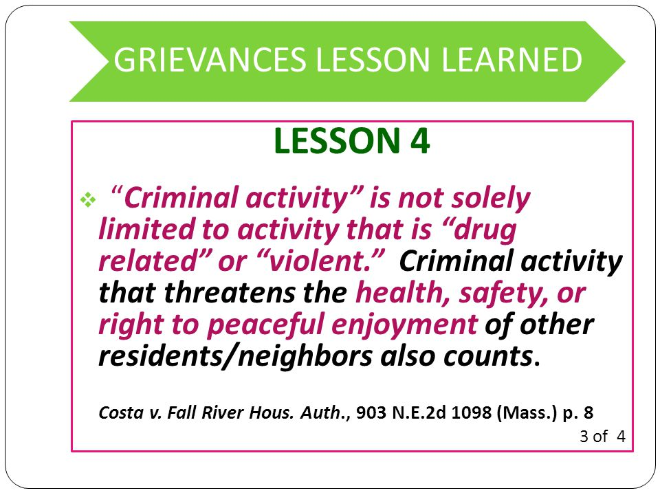 GRIEVANCES LESSON LEARNED LESSON 4  Criminal activity is not solely limited to activity that is drug related or violent. Criminal activity that threatens the health, safety, or right to peaceful enjoyment of other residents/neighbors also counts.