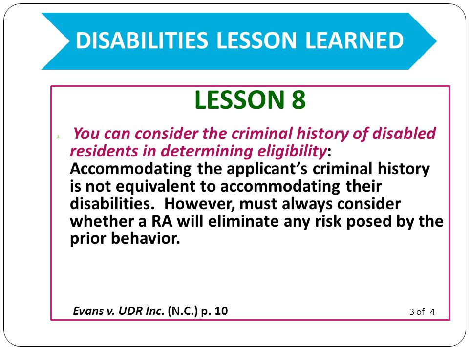 LESSON 8  You can consider the criminal history of disabled residents in determining eligibility: Accommodating the applicant's criminal history is not equivalent to accommodating their disabilities.