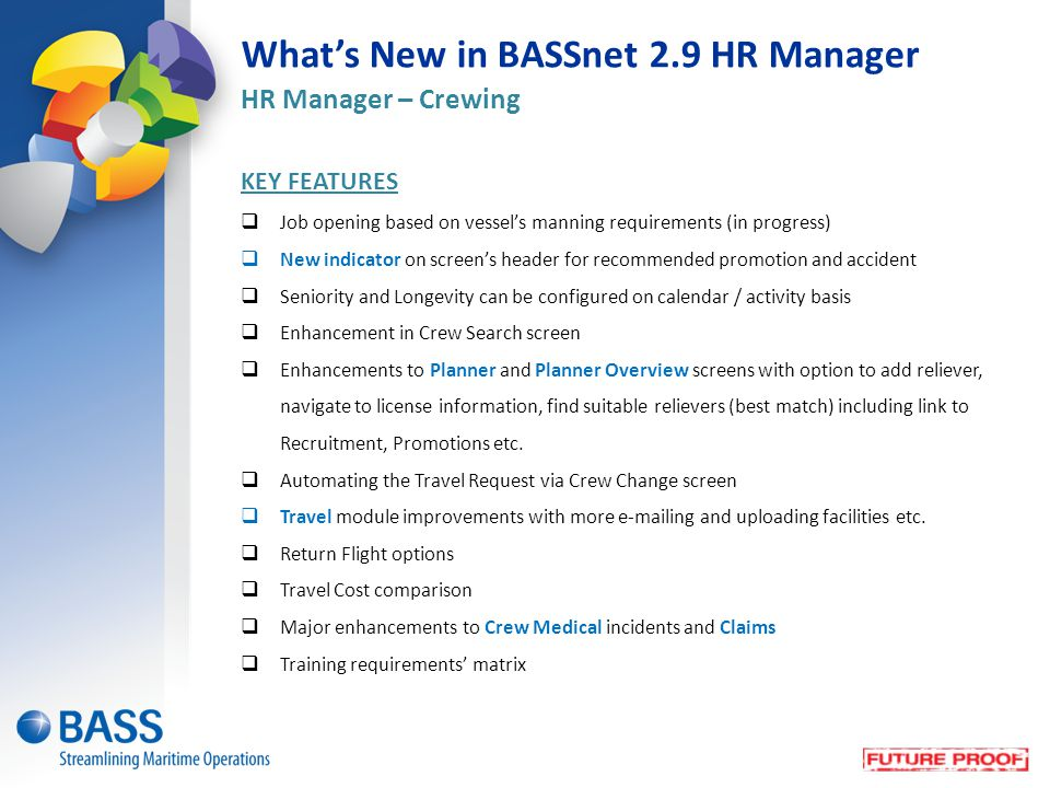 What's New in BASSnet 2.9 HR Manager HR Manager – Crewing KEY FEATURES  Job opening based on vessel's manning requirements (in progress)  New indicator on screen's header for recommended promotion and accident  Seniority and Longevity can be configured on calendar / activity basis  Enhancement in Crew Search screen  Enhancements to Planner and Planner Overview screens with option to add reliever, navigate to license information, find suitable relievers (best match) including link to Recruitment, Promotions etc.