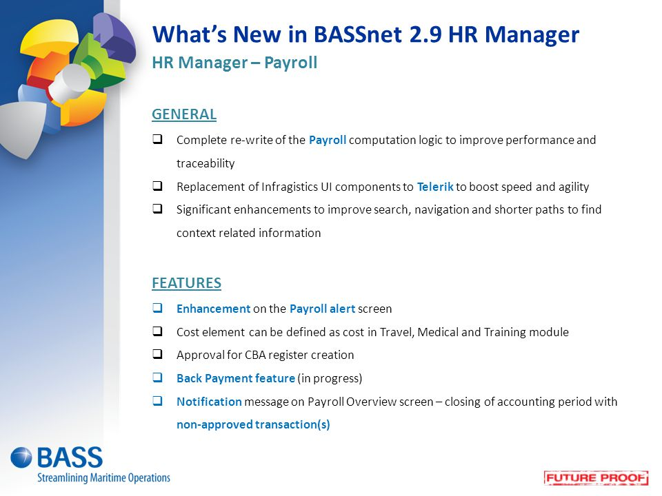 What's New in BASSnet 2.9 HR Manager HR Manager – Payroll GENERAL  Complete re-write of the Payroll computation logic to improve performance and traceability  Replacement of Infragistics UI components to Telerik to boost speed and agility  Significant enhancements to improve search, navigation and shorter paths to find context related information FEATURES  Enhancement on the Payroll alert screen  Cost element can be defined as cost in Travel, Medical and Training module  Approval for CBA register creation  Back Payment feature (in progress)  Notification message on Payroll Overview screen – closing of accounting period with non-approved transaction(s)