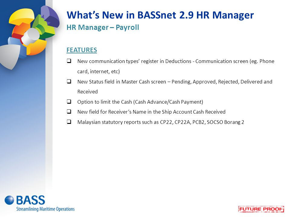What's New in BASSnet 2.9 HR Manager HR Manager – Payroll FEATURES  New communication types' register in Deductions - Communication screen (eg.