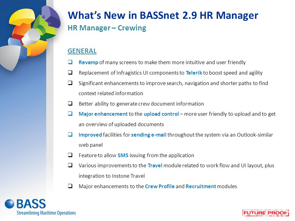 What's New in BASSnet 2.9 HR Manager HR Manager – Crewing GENERAL  Revamp of many screens to make them more intuitive and user friendly  Replacement of Infragistics UI components to Telerik to boost speed and agility  Significant enhancements to improve search, navigation and shorter paths to find context related information  Better ability to generate crew document information  Major enhancement to the upload control – more user friendly to upload and to get an overview of uploaded documents  Improved facilities for sending e-mail throughout the system via an Outlook-similar web panel  Feature to allow SMS issuing from the application  Various improvements to the Travel module related to work flow and UI layout, plus integration to Instone Travel  Major enhancements to the Crew Profile and Recruitment modules