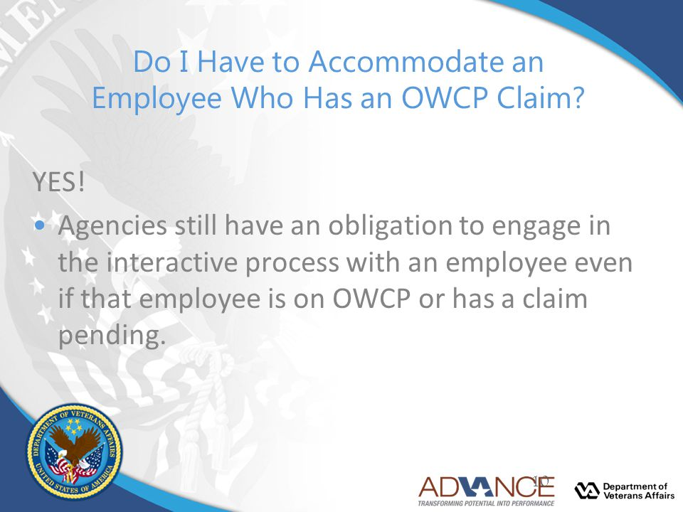 Do I Have to Accommodate an Employee Who Has an OWCP Claim? YES! Agencies still have an obligation to engage in the interactive process with an employ