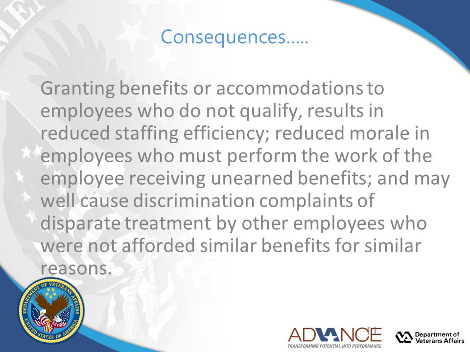 Consequences….. Granting benefits or accommodations to employees who do not qualify, results in reduced staffing efficiency; reduced morale in employe